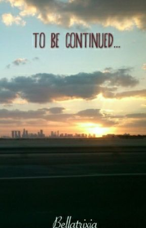 To Be Continued... by Bellatrixia