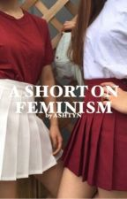 A SHORT ON FEMINISM by slvtherin