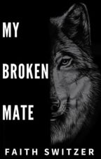 My Broken Mate by FaithSwitzer