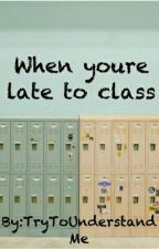 When You're Late To Class by TryToUnderstandMe