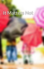It Matters Not by P1ggy69