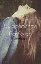 Suicidamente Perfecta. (En edición) by MarthaOtakuu