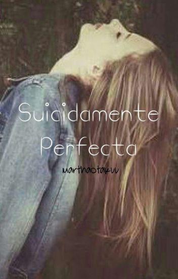 Suicidamente Perfecta. (En edición)