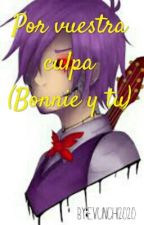 Por vuestra culpa(Bonnie y tu) [proximamente] by Evunchi2020