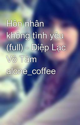 Đọc truyện Hôn nhân không tình yêu (full) - Diệp Lạc Vô Tâm alone_coffee