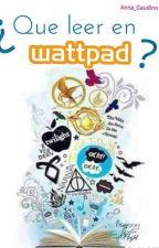 ¿Que leer en Wattpad? by Anna_Gaudino