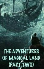 THE ADVENTURES OF THE MAGICAL LAND- PART TWO #Wattys2017 by Bloombury
