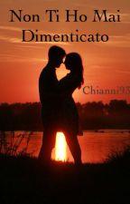 Non ti ho mai dimenticato || libro 1 ~Completato~ by Chianni93