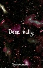 Dear Bully by ThereIsAReasonxo