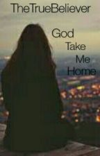 God, Take Me Home by TheTrueBeliever