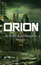 ORION: A Post-Apocalyptic Story by whatchadooin33