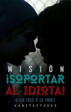 Misión: ¡Soportar Al Idiota! [Editando Y Resubiendo] by Keniteitsuki