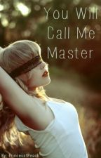 You Will Call Me Master (BDSM) (Rewrite, Currently Updating) by Princess1Peach