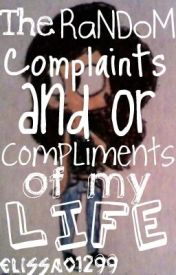 The RaNDoM Complaints and or Compliments of my Life by Elissa01299