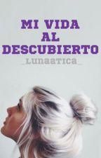 MI VIDA AL DESCUBIERTO by _lunaatica_