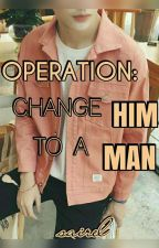 OPERATION: Change HIM to a MAN by chinesecutie