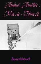 Amour, Amitiés , Ma vie - Tome 2 by lovelolalove4