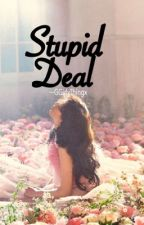 Stupid Deal (COMPLETED&EDITING) by GGirlyThingx
