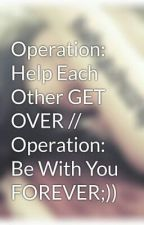 Operation: Help Each Other GET OVER // Operation:  Be With You FOREVER;)) by ImereneGabutin