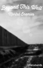 Beyond This Wall: Mortal Enemies by phanxbands