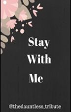 Stay With Me... by thedauntless_tribute