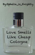 Love Smells Like Cheap Cologne by Ophelia_is_Knightly