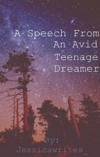 A Speech From An Avid Teenage Dreamer by Jessicawrites_