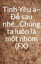 Tình Yêu a~ Để sau nhé...Chúng ta luôn là một nhóm (FX) by NguynTrnHi