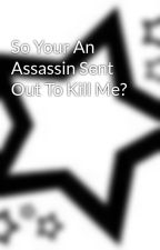 So Your An Assassin Sent Out To Kill Me? by hennyh101
