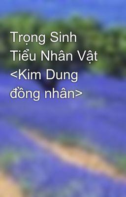 Đọc truyện Trọng Sinh Tiểu Nhân Vật <Kim Dung đồng nhân>
