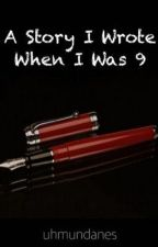 A story I wrote when I was 9 by uhmundanes