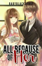 All Because Of Her PART1 [COMPLETED] [UN-EDITED] by babyblackbeast
