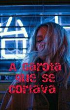 A Garota que se Cortava (Em Andamento) by A1ana24