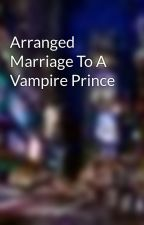 Arranged Marriage To A Vampire Prince  by vampire_queen