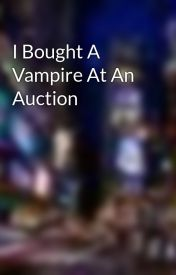 I Bought A Vampire At An Auction  by vampire_queen