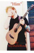"""Him""(Ed sheeran fan fic) by TayshalieRosa"