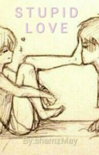 STUPID LOVE by teenwriter24