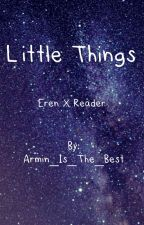 Little Things (ErenxReader) COMPLETE  by Armin_Is_The_Best