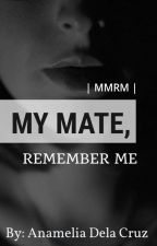 | MMRM | My Mate, Remember Me  by Itwasonlyadream801
