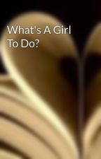 What's A Girl To Do? by americanhoney92