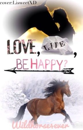 Love, life, be happy? by WildHorse4Ever