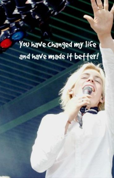 You have changed my life and have made it better! // Ross Lynch
