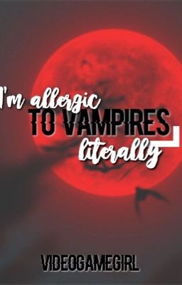 I'm allergic to vampires! Literally....