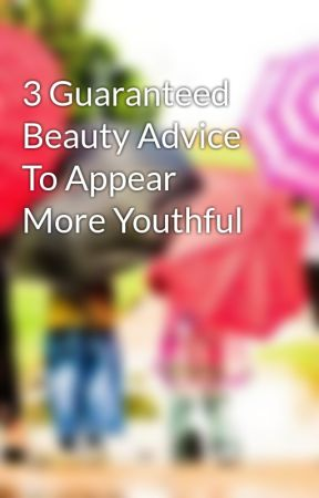 3 Guaranteed Beauty Advice To Appear More Youthful by cornfowl02