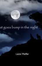 What goes bump in the night by lpfeiffer92