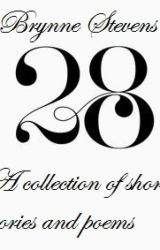 28: A Collection of Short Stories and Poems by brynnecaela