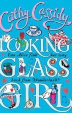 Cathy Cassidy - Looking Glass Girl, Can Alice find her way back from Wonderland? by Chloe11238