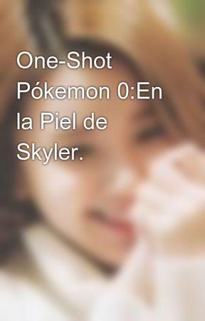 One-Shot Pókemon 0:En la Piel de Skyler. by wolfy_the_fox_