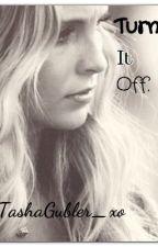 Turn It Off. by TashaGubler_xo