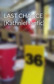LAST CHANCE (Kathniel fanfic) by Hnnhalssndraaa